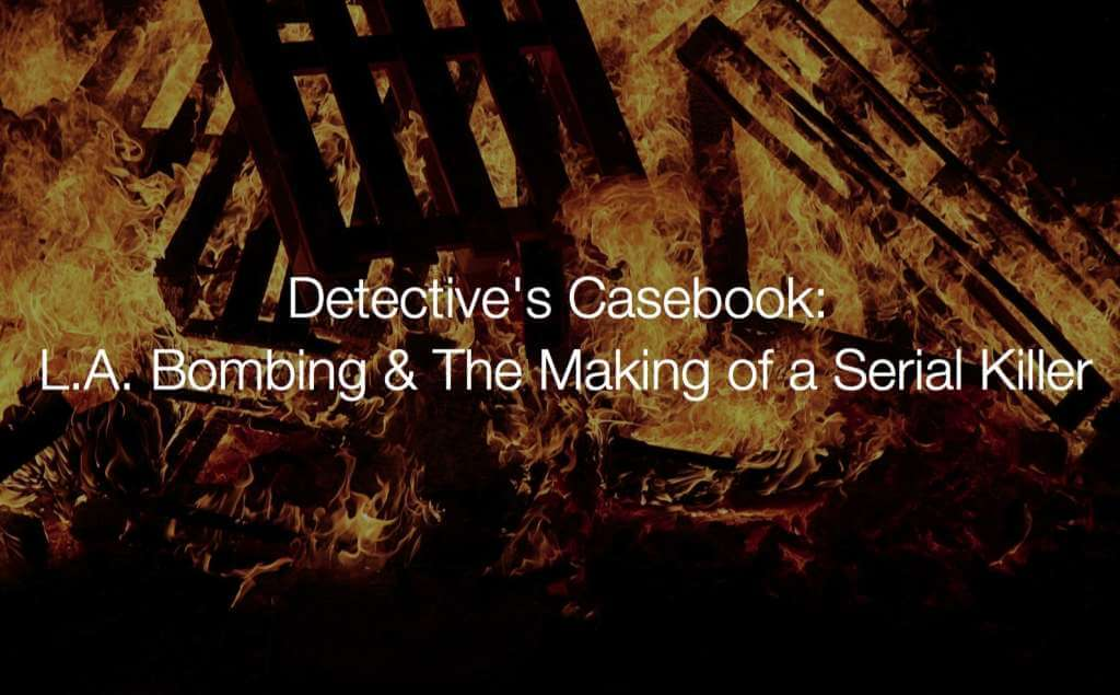 Detective's Casebook: L.A. Bombing & The Making of a Serial Killer